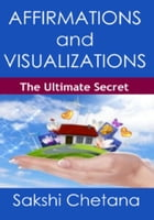 Affirmations and Visualizations : The Ultimate Secret by SAKSHI CHETANA