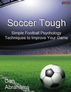 Soccer Tough: Simple Football Psychology Techniques to Improve Your Game by Dan Abrahams