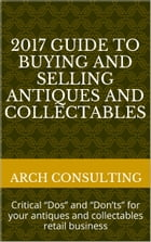 "2017 Guide to Buying and Selling Antiques and Collectables: Critical ""Dos"" and ""Don'ts"" for your antiques and collectables retail business by ARCH Consulting"