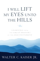 I Will Lift My Eyes Unto the Hills: Learning from the Great Prayers of the Old Testament by Walter C. Kaiser Jr.
