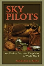 Sky Pilots: The Yankee Division Chaplains in World War I by Michael E. Shay