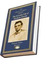 The Every-Day Life of Abraham Lincoln: A NARRATIVE AND DESCRIPTIVE BIOGRAPHY WITH PEN-PICTURES AND PERSONAL RECOLLECTIONS BY THOSE WHO KNEW by Francis Fisher Browne