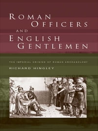 Roman Officers and English Gentlemen: The Imperial Origins of Roman Archaeology