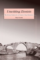 Unwitting Zionists: The Jewish Community of Zakho in Iraqi Kurdistan by Haya Gavish
