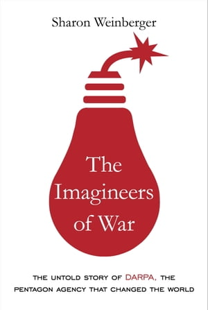 The Imagineers of War The Untold Story of DARPA,  the Pentagon Agency That Changed the World
