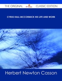 Cyrus Hall McCormick His Life and Work - The Original Classic Edition