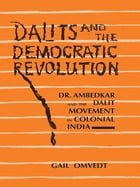 Dalits and the Democratic Revolution: Dr Ambedkar and the Dalit Movement in Colonial India by Gail Omvedt