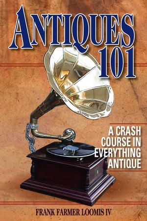 Antiques 101 A Crash Course in Everything Antique