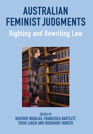 Australian Feminist Judgments Righting and Rewriting Law