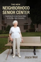 The New Neighborhood Senior Center: Redefining Social and Service Roles for the Baby Boom Generation by Joyce Weil