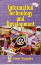 Information Technology and Development by Arun Baweja