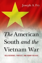 The American South and the Vietnam War: Belligerence, Protest, and Agony in Dixie by Joseph A. Fry