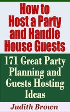 How to Host a Party and Handle House Guests: 171 Great Party Planning and Guests Hosting Ideas…