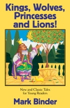 Kings, Wolves, Princesses and Lions: New and Classic Tales for Young Readers by Mark Binder