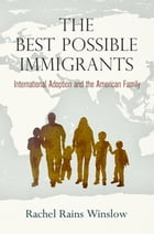 The Best Possible Immigrants: International Adoption and the American Family by Rachel Rains Winslow