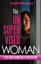 The Unsupervised Woman: Even Good Women Need Supervision by Frank Mazzapica