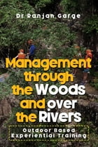 Management through the Woods and over the Rivers: Outdoor Based Experiential Training by Dr Ranjan Garge