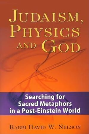 Judaism, Physics and God: Searching for Sacred Metaphors in a Post-Einstein World