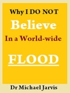 Why I Do Not Believe in a World-wide Flood