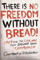 There Is No Freedom Without Bread!: 1989 and the Civil War That Brought Down Communism