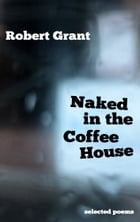 Naked in the Coffee House: Selected Poems by Robert Grant