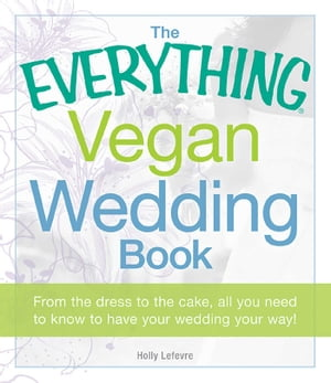 The Everything Vegan Wedding Book From the dress to the cake, all you need to know to have your wedding your way!