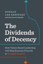 Dividends of Decency: How Values-Based Leadership will Help Business Flourish in Trump's America by Don Sheppard
