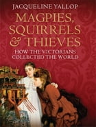 Magpies, Squirrels and Thieves: How the Victorians Collected the World: How the Victorians…