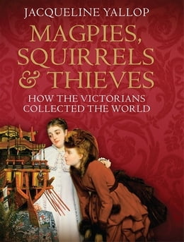 Book Magpies, Squirrels and Thieves: How the Victorians Collected the World: How the Victorians… by Jacqueline Yallop