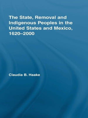 The State,  Removal and Indigenous Peoples in the United States and Mexico,  1620-2000