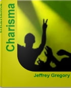 Charisma: Easy Ways For Learning Charisma, Leadership Charisma and More by Jeffrey Gregory