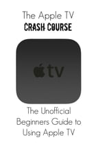 The Apple TV Crash Course: The Unofficial Beginners Guide to Using Apple TV by Thomas Bell