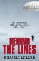 Behind The Lines: The Oral History of Special Operations in World War II by Russell Miller