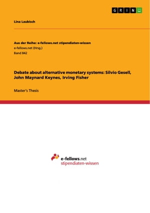Debate about alternative monetary systems: Silvio Gesell, John Maynard Keynes, Irving Fisher by Lina Laubisch