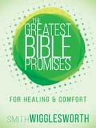 The Greatest Bible Promises for Healing and Comfort by Smith Wigglesworth