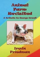 Animal Farm Revisited: A Tribute to George Orwell by Irwin Friedman