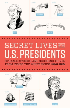 Secret Lives of the U.S. Presidents Strange Stories and Shocking Trivia from Inside the White House