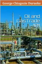 Oil and Gas Trade 101: New Edition by George Chiagozie  Durueke