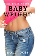 The Truth About Baby Weight by Holly Doss