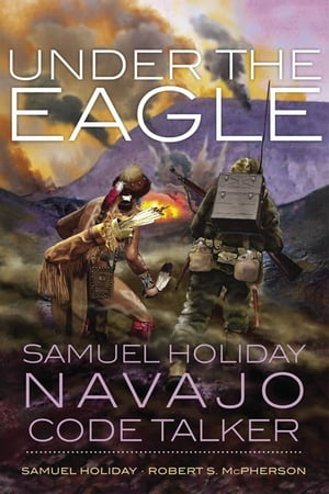 Under the Eagle Samuel Holiday,  Navajo Code Talker
