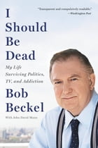 I Should Be Dead: My Life Surviving Politics, TV, and Addiction by Bob Beckel