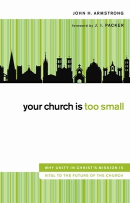 Book Your Church Is Too Small: Why Unity in Christ's Mission Is Vital to the Future of the Church by John H. Armstrong