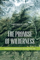 The Promise of Wilderness: American Environmental Politics since 1964 by James Morton Turner