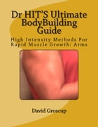 Dr HIT'S Ultimate BodyBuilding Guide High Intensity Methods For Rapid Muscle Growth: Arms by David Groscup