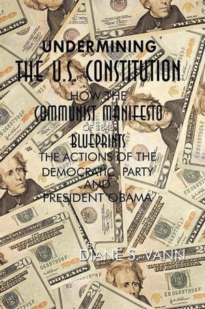 Undermining the U.S. Constitution How the Communist Manifesto of 1848 Blueprints the Actions of the Democratic Party and President Obama