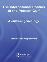 The International Politics of the Persian Gulf: A Cultural Genealogy