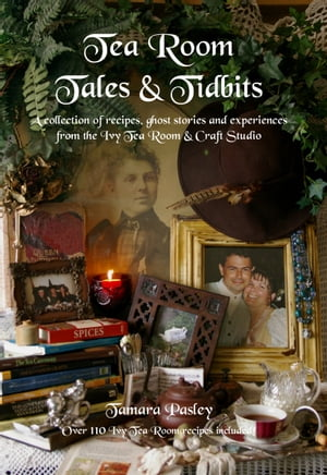 Tea Room Tales & Tidbits: A collection of recipes, ghost stories and experiences from the Ivy Tea Room & Craft Studio by Tamara Pasley
