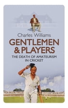 Gentlemen & Players: The Death of Amateurism in Cricket by Charles Williams