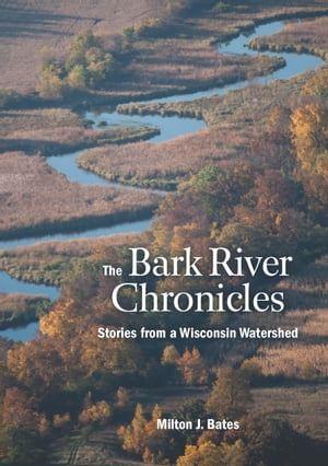 The Bark River Chronicles Stories from a Wisconsin Watershed