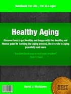 Healthy Aging: If you want to know about the aging process, healthy aging, how to be healthy and happy, healthy and by David McAdams